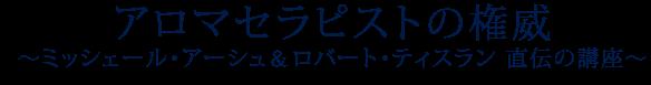 アロマセラピストの権威~ミッシェール・アーシュ&ロバート・ティスラン 直伝の講座~