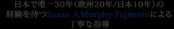日本でユウいつ30年(欧州20年/日本10年)の経験を持つSusan A.Murphy-Fujimotoによる丁寧な指導